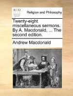Twenty-Eight Miscellaneous Sermons. by A. MacDonald, ... the Second Edition.
