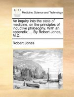 Inquiry Into the State of Medicine, on the Principles of Inductive Philosophy. with an Appendix; ... by Robert Jones, M.D.