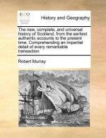 The new, complete, and universal history of Scotland, from the earliest authentic accounts to the present time. Comprehending an impartial detail of e