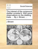 The interest of the compound distiller consider'd. With some observations on the distilling trade. ... By J. Brown, ...