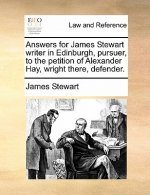 Answers for James Stewart Writer in Edinburgh, Pursuer, to the Petition of Alexander Hay, Wright There, Defender.