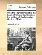 Unto the Right Honourable the Lords of Council and Session, the petition of Captain John Gordon of Park, ...