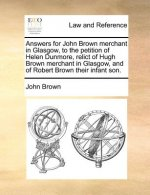 Answers for John Brown merchant in Glasgow, to the petition of Helen Dunmore, relict of Hugh Brown merchant in Glasgow, and of Robert Brown their infa