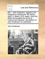Pet. - John Anderson, against Lord Dreghorn's interlocutor. Mr Home, clerk. A. Blane, W.S. agent. Unto the Right Honourable the Lords of Council and S