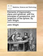 Elements of trigonometry, plane and spherical: with the principles of perspective, and projection of the sphere. By John Wright.