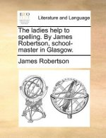 The ladies help to spelling. By James Robertson, school-master in Glasgow.