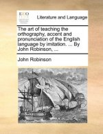 The art of teaching the orthography, accent and pronunciation of the English language by imitation. ... By John Robinson, ...