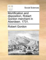 Mortification and disposition, Robert Gordon merchant in Aberdeen. 1731.