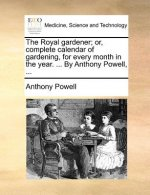 The Royal gardener; or, complete calendar of gardening, for every month in the year. ... By Anthony Powell, ...