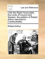 Unto the Right Honourable, the Lords of Council and Session, the petition of Robert Arthur merchant in Crawfurdsdike.