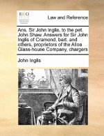 ANS. Sir John Inglis, to the Pet. John Shaw. Answers for Sir John Inglis of Cramond, Bart. and Others, Proprietors of the Alloa Glass-House Company, C