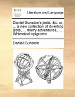 Daniel Gunston's Jests, &c. Or, ... a New Collection of Diverting Jests, ... Merry Adventures, ... Whimsical Epigrams