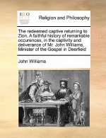 Redeemed Captive Returning to Zion. a Faithful History of Remarkable Occurences, in the Captivity and Deliverance of Mr. John Williams, Minister of th