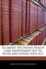 To amend the Indian Health Care Improvement Act to revise and extend such Act.