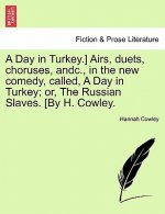 Day in Turkey.] Airs, Duets, Choruses, Andc., in the New Comedy, Called, a Day in Turkey; Or, the Russian Slaves. [By H. Cowley.