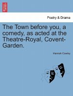 Town Before You, a Comedy, as Acted at the Theatre-Royal, Covent-Garden.
