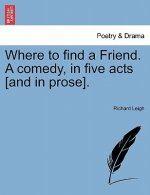 Where to Find a Friend. a Comedy, in Five Acts [And in Prose].