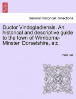 Ductor Vindogladiensis. an Historical and Descriptive Guide to the Town of Wimborne-Minster, Dorsetshire, Etc.
