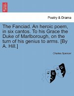 Fanciad. an Heroic Poem, in Six Cantos. to His Grace the Duke of Marlborough, on the Turn of His Genius to Arms. [By A. Hill.]