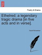 Ethelred; A Legendary Tragic Drama [In Five Acts and in Verse].