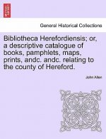 Bibliotheca Herefordiensis; Or, a Descriptive Catalogue of Books, Pamphlets, Maps, Prints, Andc. Andc. Relating to the County of Hereford.