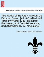 Works of the Right Honourable Edmund Burke. [Vol. 4-8 Edited Until 1808 by Walker King, Bishop of Rochester, and French Laurence, and Afterwards by W.