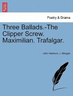 Three Ballads.-The Clipper Screw. Maximilian. Trafalgar.