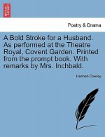 Bold Stroke for a Husband. as Performed at the Theatre Royal, Covent Garden. Printed from the Prompt Book. with Remarks by Mrs. Inchbald.