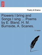 Flowers I Bring and Songs I Sing ... Poems by E. Bland, H. M. Burnside, A. Scanes.