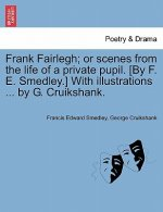 Frank Fairlegh; Or Scenes from the Life of a Private Pupil. [By F. E. Smedley.] with Illustrations ... by G. Cruikshank.