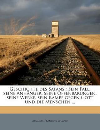 Geschichte des Satans : Sein Fall, seine Anhänger, seine Offenbarungen, seine Werke, sein Kampf gegen Gott und die Menschen.