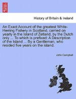 Exact Account of the Greatest White-Herring Fishery in Scotland, Carried on Yearly in the Island of Zetland, by the Dutch Only ... to Which Is Prefixe