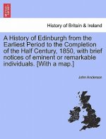 History of Edinburgh from the Earliest Period to the Completion of the Half Century, 1850, with Brief Notices of Eminent or Remarkable Individuals. [W