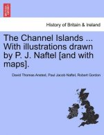 Channel Islands ... with Illustrations Drawn by P. J. Naftel [And with Maps].