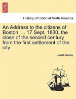 Address to the Citizens of Boston, ... 17 Sept. 1830, the Close of the Second Century from the First Settlement of the City.
