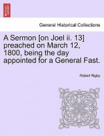 Sermon [On Joel II. 13] Preached on March 12, 1800, Being the Day Appointed for a General Fast.