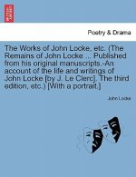 Works of John Locke, Etc. (the Remains of John Locke ... Published from His Original Manuscripts.-An Account of the Life and Writings of John Locke [B