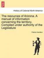 Resources of Arizona. a Manual of Information Concerning the Territory. Compiled Under Authority of the Legislature