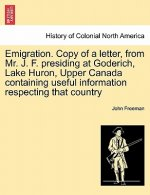 Emigration. Copy of a Letter, from Mr. J. F. Presiding at Goderich, Lake Huron, Upper Canada Containing Useful Information Respecting That Country