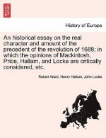 Historical Essay on the Real Character and Amount of the Precedent of the Revolution of 1688; In Which the Opinions of Mackintosh, Price, Hallam, and