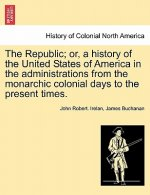 Republic; Or, a History of the United States of America in the Administrations from the Monarchic Colonial Days to the Present Times.