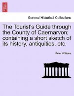 Tourist's Guide Through the County of Caernarvon; Containing a Short Sketch of Its History, Antiquities, Etc.