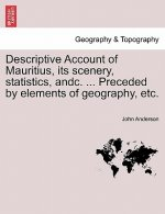 Descriptive Account of Mauritius, Its Scenery, Statistics, Andc. ... Preceded by Elements of Geography, Etc.