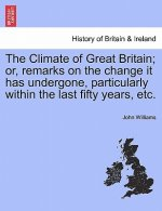 Climate of Great Britain; Or, Remarks on the Change It Has Undergone, Particularly Within the Last Fifty Years, Etc.