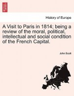 Visit to Paris in 1814; Being a Review of the Moral, Political, Intellectual and Social Condition of the French Capital.
