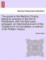 Guide to the Bedford Charity, Being an Analysis of the Act of Parliament, with the Bye-Laws Arranged; An Historical Account of the Charity from Its Fo