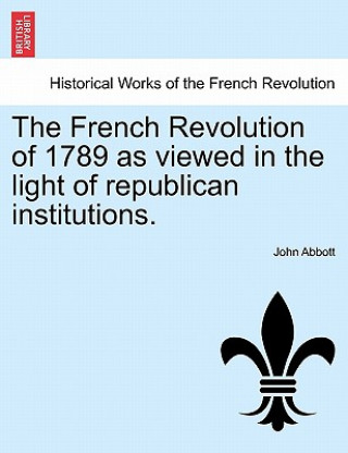 French Revolution of 1789 as Viewed in the Light of Republican Institutions.