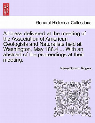 Address Delivered at the Meeting of the Association of American Geologists and Naturalists Held at Washington, May 188.4 with an Abstract of the P