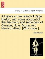 History of the Island of Cape Breton, with Some Account of the Discovery and Settlement of Canada, Nova Scotia, and Newfoundland. [With Maps.]