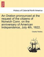 Oration Pronounced at the Request of the Citizens of Norwich Conn. on the Anniversary of American Independence, July 4th, 1822.